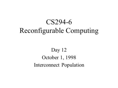 CS294-6 Reconfigurable Computing Day 12 October 1, 1998 Interconnect Population.
