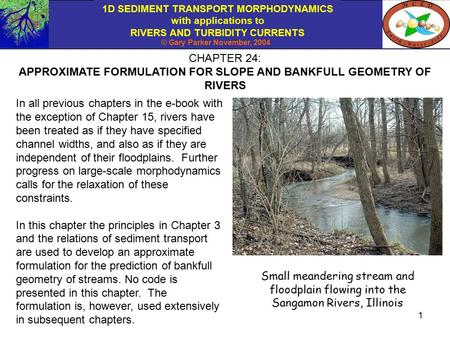 1D SEDIMENT TRANSPORT MORPHODYNAMICS with applications to RIVERS AND TURBIDITY CURRENTS © Gary Parker November, 2004 1 CHAPTER 24: APPROXIMATE FORMULATION.