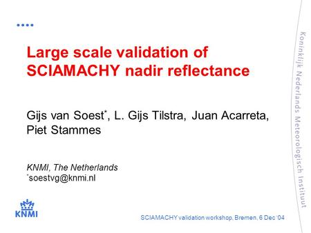 KNMI, The Netherlands * SCIAMACHY validation workshop, Bremen, 6 Dec '04 Large scale validation of SCIAMACHY nadir reflectance Gijs van.