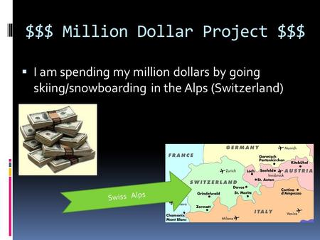 $$$ Million Dollar Project $$$  I am spending my million dollars by going skiing/snowboarding in the Alps (Switzerland) Swiss Alps.