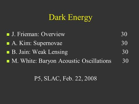 Dark Energy J. Frieman: Overview 30 A. Kim: Supernovae 30 B. Jain: Weak Lensing 30 M. White: Baryon Acoustic Oscillations 30 P5, SLAC, Feb. 22, 2008.
