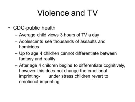 Violence and TV CDC-public health –Average child views 3 hours of TV a day –Adolescents see thousands of assaults and homicides –Up to age 4 children cannot.