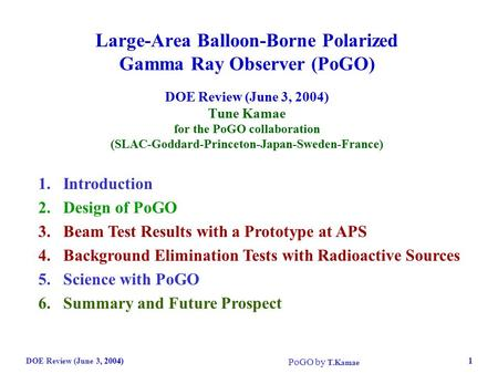 DOE Review (June 3, 2004) PoGO by T.Kamae 1 Large-Area Balloon-Borne Polarized Gamma Ray Observer (PoGO) DOE Review (June 3, 2004) Tune Kamae for the PoGO.