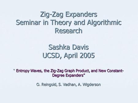 "Zig-Zag Expanders Seminar in Theory and Algorithmic Research Sashka Davis UCSD, April 2005 "" Entropy Waves, the Zig-Zag Graph Product, and New Constant-"