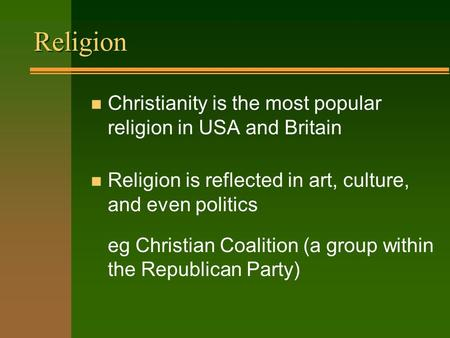Religion n Christianity is the most popular religion in USA and Britain n Religion is reflected in art, culture, and even politics eg Christian Coalition.