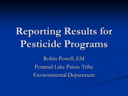 Reporting Results for Pesticide Programs Robin Powell, EM Pyramid Lake Paiute Tribe Environmental Department.