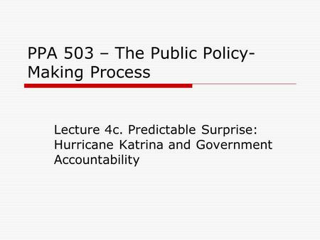 PPA 503 – The Public Policy- Making Process Lecture 4c. Predictable Surprise: Hurricane Katrina and Government Accountability.