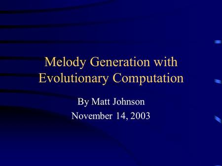 Melody Generation with Evolutionary Computation By Matt Johnson November 14, 2003.