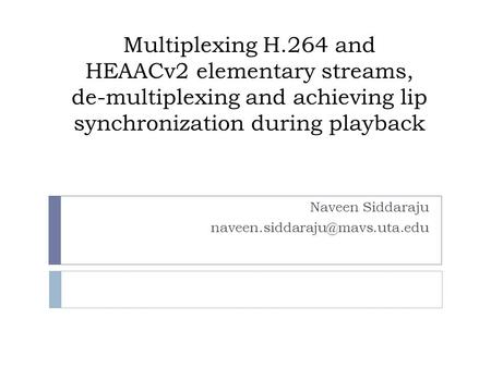 Multiplexing H.264 and HEAACv2 elementary streams, de-multiplexing and achieving lip synchronization during playback Naveen Siddaraju