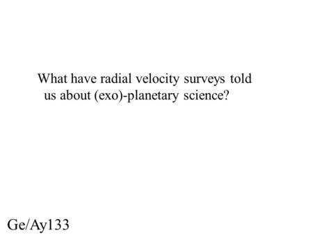 Ge/Ay133 What have radial velocity surveys told us about (exo)-planetary science?