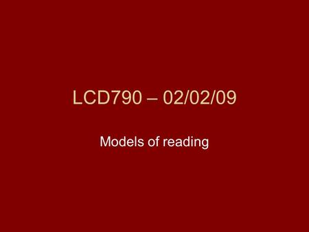 LCD790 – 02/02/09 Models of reading. Types of models of reading Non-stage models –E.g., Gibson 1965, K. S. Goodman and Y. M. Goodman 1976, 1979; Smith.