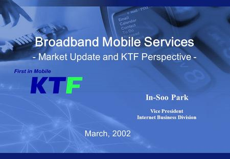 KTF all rights reserved 0 0 March, 2002 Broadband <strong>Mobile</strong> Services - Market Update and KTF Perspective - In-Soo Park Vice President Internet Business Division.