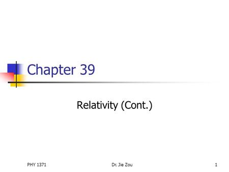 PHY 1371Dr. Jie Zou1 Chapter 39 Relativity (Cont.)