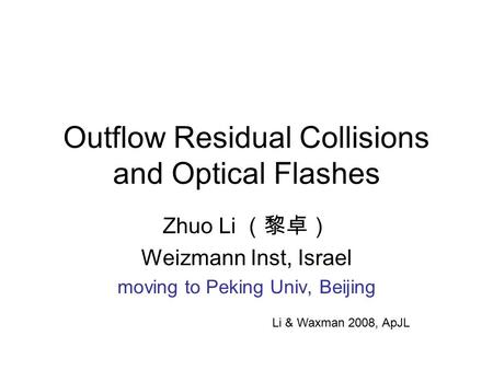 Outflow Residual Collisions and Optical Flashes Zhuo Li (黎卓) Weizmann Inst, Israel moving to Peking Univ, Beijing Li & Waxman 2008, ApJL.