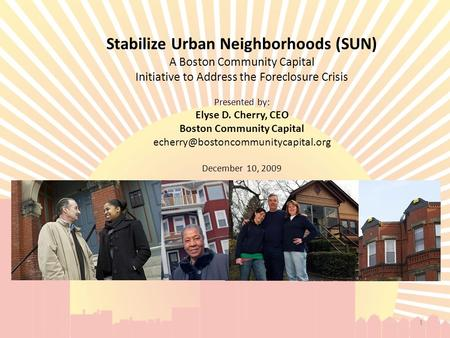 Stabilize Urban Neighborhoods (SUN) A Boston Community Capital Initiative to Address the Foreclosure Crisis Presented by: Elyse D. Cherry, CEO Boston Community.