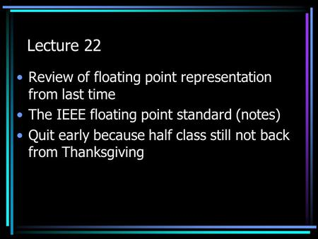 Lecture 22 Review of floating point representation from last time The IEEE floating point standard (notes) Quit early because half class still not back.