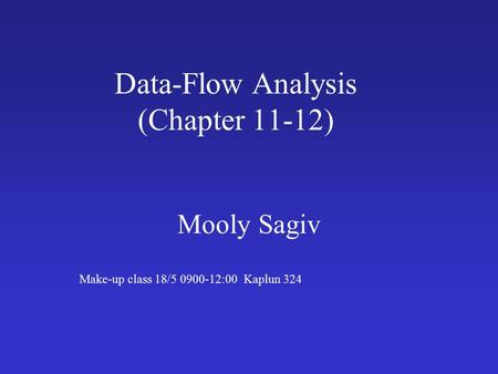 Data-Flow Analysis (Chapter 11-12) Mooly Sagiv Make-up class 18/5 0900-12:00 Kaplun 324.