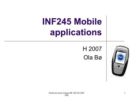 Molde University College INF 245 Fall 2007 OBø 1 INF245 Mobile applications H 2007 Ola Bø.
