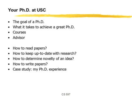 CS 597 Your Ph.D. at USC The goal of a Ph.D. What it takes to achieve a great Ph.D. Courses Advisor How to read papers? How to keep up-to-date with research?