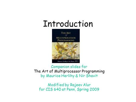 Introduction Companion slides for The Art of Multiprocessor Programming by Maurice Herlihy & Nir Shavit Modified by Rajeev Alur for CIS 640 at Penn, Spring.