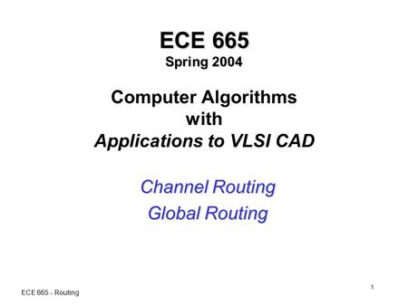 ECE 665 - Routing 1 ECE 665 Spring 2004 ECE 665 Spring 2004 Computer Algorithms with Applications to VLSI CAD Channel Routing Global Routing.