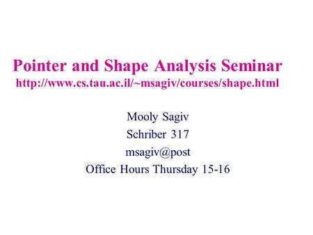 Pointer and Shape Analysis Seminar  Mooly Sagiv Schriber 317 Office Hours Thursday 15-16.