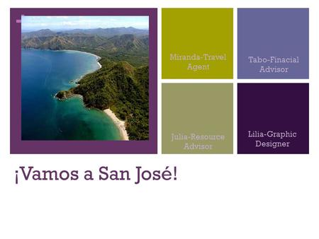 + ¡Vamos a San José! Miranda-Travel Agent Tabo-Finacial Advisor Julia-Resource Advisor Lilia-Graphic Designer.