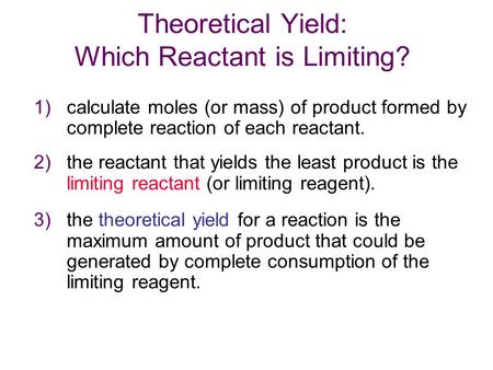 Theoretical Yield: Which Reactant is Limiting? 1) calculate moles (or mass) of product formed by complete reaction of each reactant. 2) the reactant that.