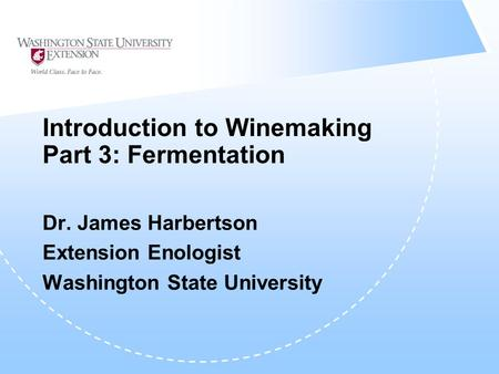Introduction to Winemaking Part 3: Fermentation Dr. James Harbertson Extension Enologist Washington State University.
