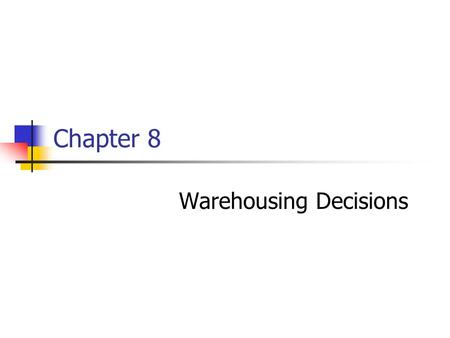 Chapter 8 Warehousing Decisions. Chapter 8Management of Business Logistics, 7 th Ed.2 The Nature and Importance of Warehousing Warehousing provides time.