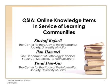 DanGur, Hammel, Rafaeli, March 2006 1 QSIA: Online Knowledge Items In Service of Learning Communities Sheizaf Rafaeli The Center for the Study of the Information.