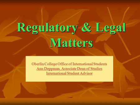 Regulatory & Legal Matters Oberlin College Office of International Students Ann Deppman, Associate Dean of Studies International Student Advisor.
