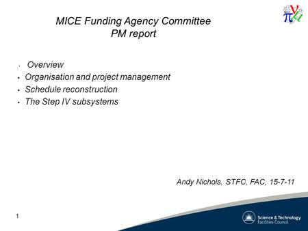 1 MICE Funding Agency Committee PM report Overview Organisation and project management Schedule reconstruction The Step IV subsystems Andy Nichols, STFC,