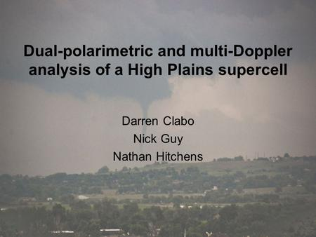 Dual-polarimetric and multi-Doppler analysis of a High Plains supercell Darren Clabo Nick Guy Nathan Hitchens.