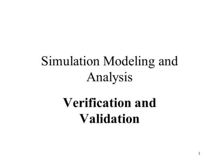 1 Simulation Modeling and Analysis Verification and Validation.
