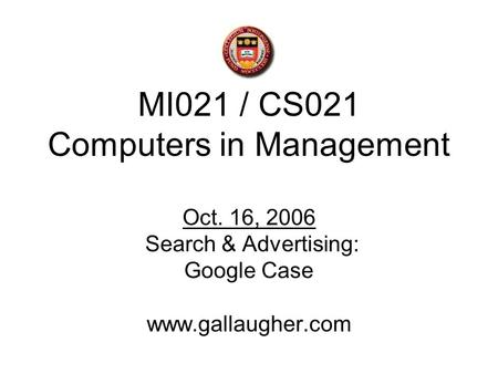 MI021 / CS021 Computers in Management Oct. 16, 2006 Search & Advertising: Google Case www.gallaugher.com.