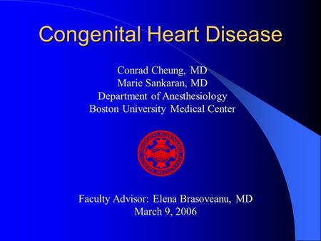 Congenital Heart Disease Conrad Cheung, MD Marie Sankaran, MD Department of Anesthesiology Boston University Medical Center Faculty Advisor: Elena Brasoveanu,
