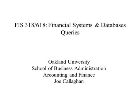 FIS 318/618: Financial Systems & Databases Queries Oakland University School of Business Administration Accounting and Finance Joe Callaghan.