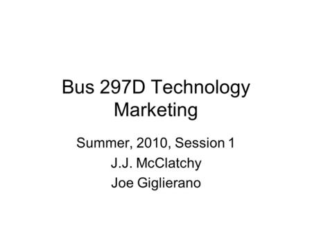 Bus 297D Technology Marketing Summer, 2010, Session 1 J.J. McClatchy Joe Giglierano.