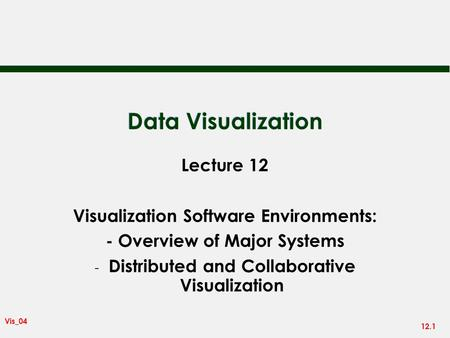 12.1 Vis_04 Data Visualization Lecture 12 Visualization Software Environments: - Overview of Major Systems - Distributed and Collaborative Visualization.