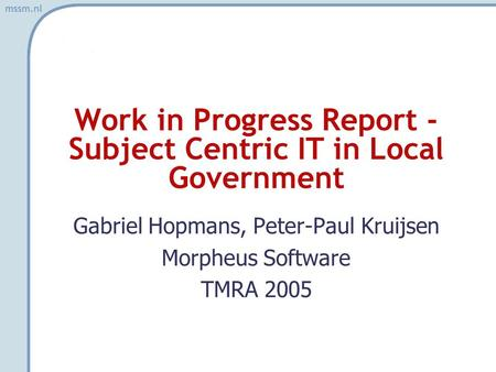 Mssm.nl Work in Progress Report - Subject Centric IT in Local Government Gabriel Hopmans, Peter-Paul Kruijsen Morpheus Software TMRA 2005.