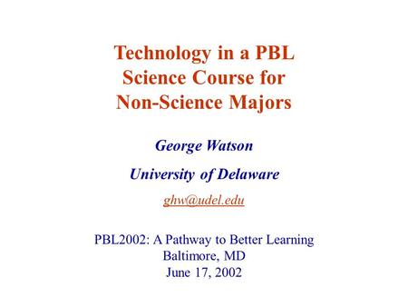 George Watson University of Delaware Technology in a PBL Science Course for Non-Science Majors PBL2002: A Pathway to Better Learning Baltimore,
