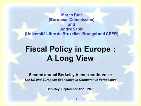 1 Marco Buti (European Commission) and André Sapir (Université Libre de Bruxelles, Bruegel and CEPR) Fiscal Policy in Europe : A Long View Second annual.