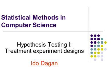Statistical Methods in Computer Science Hypothesis Testing I: Treatment experiment designs Ido Dagan.