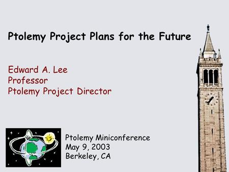 Ptolemy Miniconference May 9, 2003 Berkeley, CA Ptolemy Project Plans for the Future Edward A. Lee Professor Ptolemy Project Director.