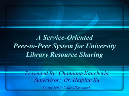 A Service-Oriented Peer-to-Peer System for University Library Resource Sharing Presented By: Chandana Kancherla Supervisor: Dr. Haiping Xu Spring 2005.