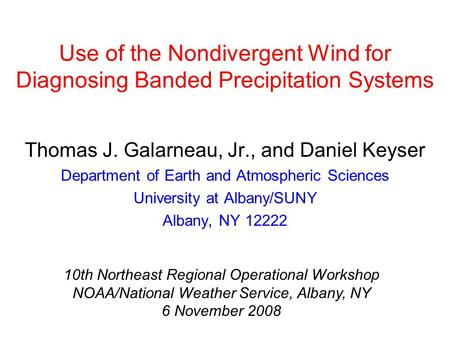 Use of the Nondivergent Wind for Diagnosing Banded Precipitation Systems Thomas J. Galarneau, Jr., and Daniel Keyser Department of Earth and Atmospheric.
