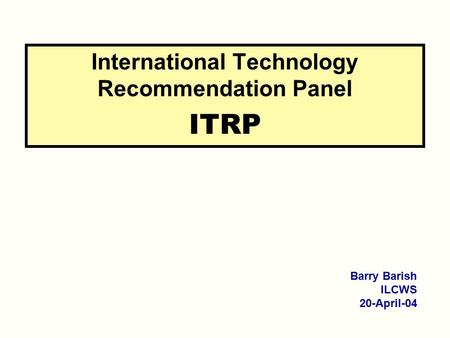 International Technology Recommendation Panel ITRP Barry Barish ILCWS 20-April-04.