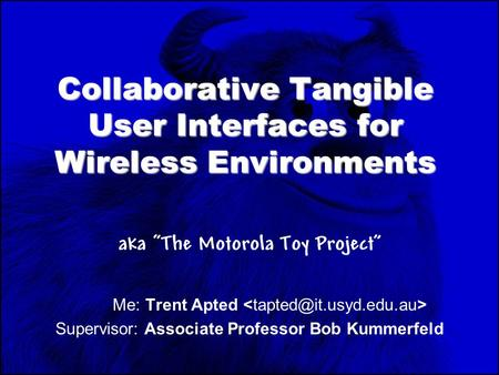 "Collaborative Tangible User Interfaces for Wireless Environments aka ""The Motorola Toy Project"" Me: Trent Apted Supervisor: Associate Professor Bob Kummerfeld."