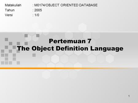 1 Pertemuan 7 The Object Definition Language Matakuliah: M0174/OBJECT ORIENTED DATABASE Tahun: 2005 Versi: 1/0.